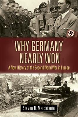 Why Germany Nearly Won  A New History of the Second World War in Europe PDF