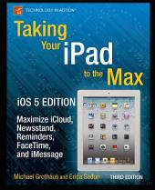 Taking Your iPad to the Max, iOS 5 Edition: Maximize iCloud, Newsstand, Reminders, FaceTime, and iMessage, Edition 3