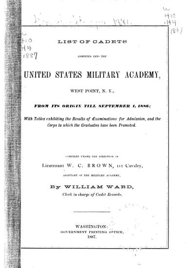 List of Cadets Admitted Into the United States Military Academy  West Point  N Y   from Its Origin Till September 1  1886     PDF