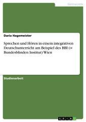 Sprechen und Hören in einem integrativen Deutschunterricht am Beispiel des Bundesblinden Institut (BBI) Wien