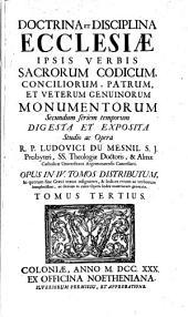 Doctrina et disciplina ecclesiae: ipsis verbis sacrorum codicum, conciliorum, Patrum et veterum genuinorum monumentorum secundum seriem temporum digesta et exposita ...