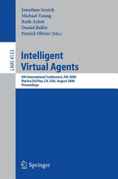 Intelligent Virtual Agents: 6th International Conference, IVA 2006, Marina Del Rey, CA; USA, August 21-23, 2006, Proceedings