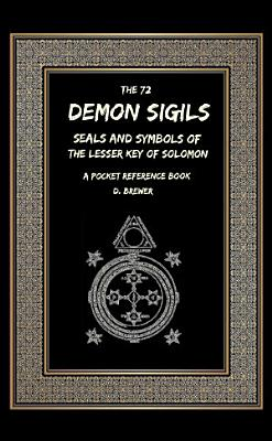 The 72 Demon Sigils  Seals And Symbols Of The Lesser Key Of Solomon  A Pocket Reference Book PDF