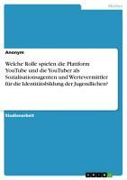 Welche Rolle spielen die Plattform YouTube und die YouTuber als Sozialisationsagenten und Wertevermittler f  r die Identit  tsbildung der Jugendlichen  PDF
