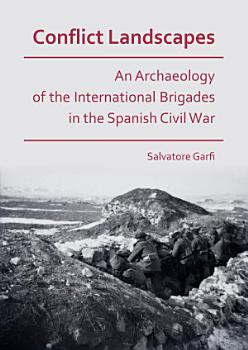 Conflict Landscapes  An Archaeology of the International Brigades in the Spanish Civil War PDF