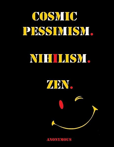 Cosmic Pessimism. Nihilism. Zen.