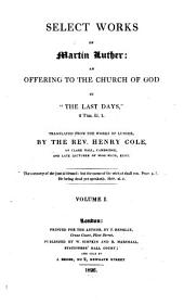 """Select Works of Martin Luther: An Offering to the Church of God in """"the Last Days"""" ..."""