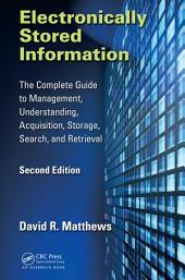 Electronically Stored Information: The Complete Guide to Management, Understanding, Acquisition, Storage, Search, and Retrieval, Second Edition, Edition 2