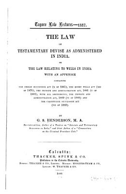 The Law of Testamentary Devise as Administered in India  Or the Law Relating to Wills in India