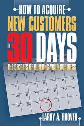 How To Acquire New Customers in 30 Days: The Secrets of Building Your Business