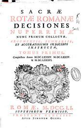 Sacrae Rotae Romanae Decisiones nuperrimae nunc primum collectae, argumentis, summariis, et accuratissimis indicibus instructae, tomus primus: complectens annos MDCLXXXIV, MDCLXXXV, & MDCLXXXVI.