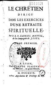 Le Chrétien dirigé dans les exercices d'une retraite spirituelle. Par le R. P. Gabriel Martel, de la Compagnie de Jesus. Tome premier