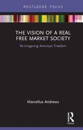 The Vision of a Real Free Market Society: Re-Imagining American Freedom