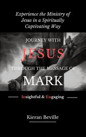 JOURNEY WITH JESUS THROUGH THE MESSAGE OF MARK: Experience the Ministry of Jesus in a Spiritually Captivating Way