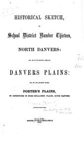 Historical Sketch of School District Number Thirteen, North Danvers: Or as it is Known Abroad, Danvers Plains, Or by Its Ancient Name, Porter's Plains, to Distinguish it from Shillaber's Plains, South Danvers