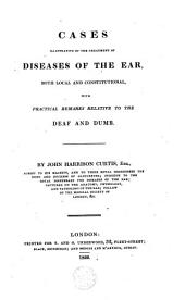 Cases illustrative of the treatment of diseases of the ear, both local and constitutional, with practical remarks relative to the deaf and dumb