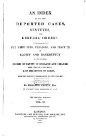 An Index to All the Reported Cases, Statutes and General Orders: In Or Relating to the Principles, Pleading, and Practice of Equity and Bankruptcy in the Several Courts of Equity in England and Ireland, the Privy Council, and the House of Lords, from the Earliest Period Down to the Year 1837, Volume 2