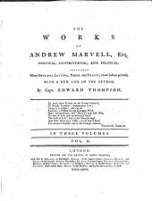 The works of Andrew Marvell, esq: poetical, controversial, political, containing many original letters, poems, and tracts, never before printed. With a new life of the author, Volume 2