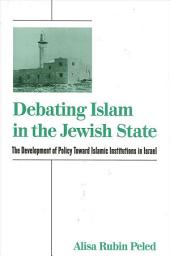 Debating Islam in the Jewish State: The Development of Policy Toward Islamic Institutions in Israel