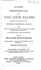 Sanders' Rhetorical, Or, Union Fifth Reader: Embracing a Full Exposition of the Principles of Rhetorical Reading : with Numerous Specimens, Both in Prose and Poetry, from the Best Writers, English and American, as Exercises for Practice : and with Notes and Sketches, Literary and Biographical, Forming Together a Brief, Though Comprehensive Course of Instruction in English Literature