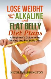 Lose Weight with the Alkaline and Flat Belly Diet Plans: A Beginner's Guide to the Alkaline and Flat Belly Diets