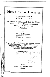 Motion Picture Operation: Stage Electrics and Illusions, a Practical Hand-book and Guide for Theater Electricians, Motion Picture Operators and Managers of Theaters and Productions