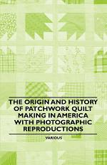The Origin and History of Patchwork Quilt Making in America with Photographic Reproductions