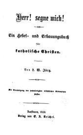 Herr! segne mich!: Ein Gebet- und Erbauungsbuch für katholische Christen