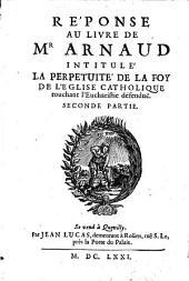 Réponse au livre de M. Arnaud intitule: La Perpetuité de la Foy de l'Eglise catholique, touchant l'Eucharistie ...