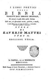 I libri poetici della Bibbia tradotti dall'ebraico originale ed adattati al gusto della poesia italiana ... Opera di Saverio Mattei: Volume 6