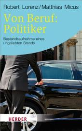 Von Beruf: Politiker: Bestandsaufnahme eines ungeliebten Stands