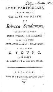 Some particulars relating to the Life and Death of Rebecca Scudamore ... together with extracts from divers of her letters. Collected by S. Y., including an account of her own case