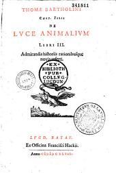 Thomae Bartholini,... de Luce animalium libri III, admirandis historiis rationibusque novis referti