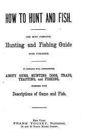 How to Hunt and Fish: The Most Complete Hunting and Fishing Guide Ever Published. It Contains Full Instructions about Guns, Hunting Dogs, Traps, Trapping, and Fishing, Together with Descriptions of Game and Fish