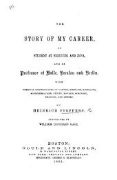 The Story of My Career, as a Student at Freiberg and Jena, and as Professor at Halle, Breslau and Berlin: With Personal Reminiscences of Goethe, Schiller, Schelling...and Others