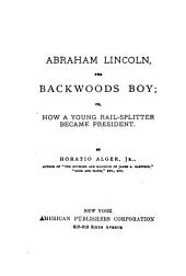 Abraham Lincoln, the Backwoods Boy; Or, How a Young Rail-splitter Became President