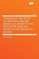 A Memoir of the Life of the Right Rev  William Meade  D  D    Bishop of the Protestant Episcopal Church in the Diocese of Virgini PDF