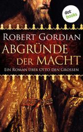 Abgründe der Macht: Ein Roman über Otto den Großen