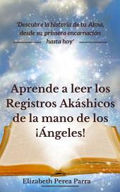 Aprende a leer los Registros Akáshicos de la mano de los Ángeles!: Descubre la historia de tu alma, desde su primera encarnación hasta hoy