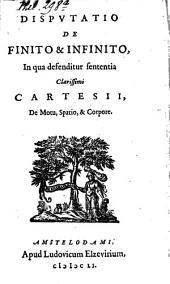 Disputatio De Finito & Infinito: In qua defenditur sententia Clarissimi Cartesii, De Motu, Spatio, & Corpore