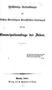 Vollständige Verhandlungen des ersten Vereinigten preussichen Landtages über die Emancipationsfrage der Juden ...