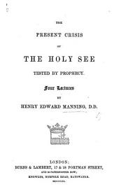 The Present Crisis of the Holy See Tested by Prophecy Four Lectures