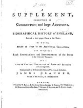 A Biographical History of England, from Egbert to the Great Revolution: A supplement, consisting of corrections and large additions, to which are subjoined exact emendations and improvements of the index to the former volumes; and a list of curious portraits of eminent persons not yet engraved
