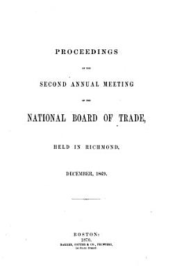 Proceedings of the 2d Annual Meeting of the National Board of Trade  held in Richmond  December 1869 PDF