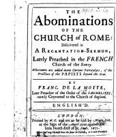 The Abominations of the Church of Rome: Discovered in a Recantation-sermon ... English'd