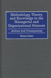 Methodology, Theory, and Knowledge in the Managerial and Organizational Sciences: Actions and Consequences