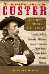 The Great Plains Guide to Custer: 85 Forts, Fights & Other Sites