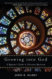 Growing into God: A Beginner's Guide to Christian Mysticism