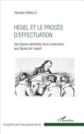 Hegel et le procès d'effectuation: Des figures abstraites de la conscience aux figures de l'esprit