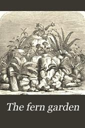 The Fern Garden: How to Make, Keep, and Enjoy it ; Or, Fern Culture Made Easy